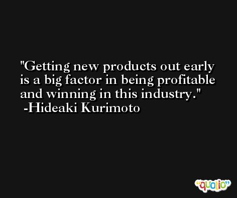 Getting new products out early is a big factor in being profitable and winning in this industry. -Hideaki Kurimoto