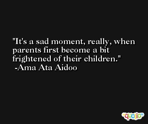It's a sad moment, really, when parents first become a bit frightened of their children. -Ama Ata Aidoo