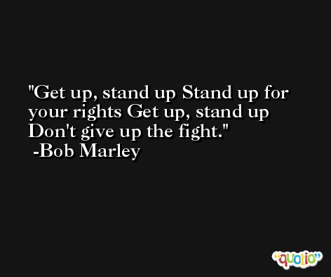 Get up, stand up Stand up for your rights Get up, stand up Don't give up the fight. -Bob Marley