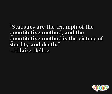 Statistics are the triumph of the quantitative method, and the quantitative method is the victory of sterility and death. -Hilaire Belloc