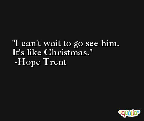 I can't wait to go see him. It's like Christmas. -Hope Trent