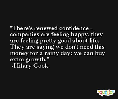 There's renewed confidence - companies are feeling happy, they are feeling pretty good about life. They are saying we don't need this money for a rainy day: we can buy extra growth. -Hilary Cook