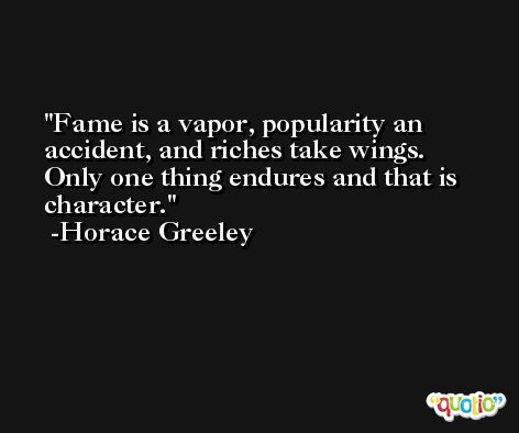 Fame is a vapor, popularity an accident, and riches take wings. Only one thing endures and that is character. -Horace Greeley