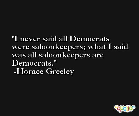 I never said all Democrats were saloonkeepers; what I said was all saloonkeepers are Democrats. -Horace Greeley
