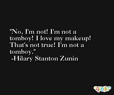No, I'm not! I'm not a tomboy! I love my makeup! That's not true! I'm not a tomboy. -Hilary Stanton Zunin