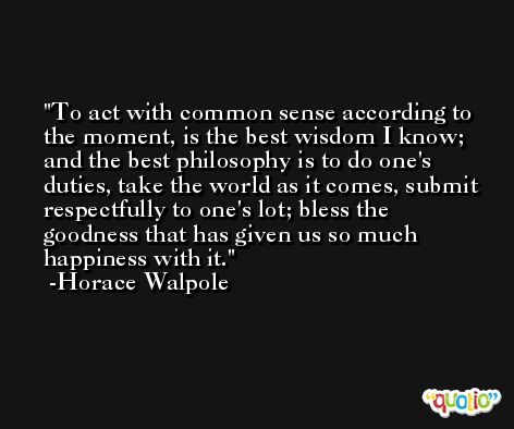 To act with common sense according to the moment, is the best wisdom I know; and the best philosophy is to do one's duties, take the world as it comes, submit respectfully to one's lot; bless the goodness that has given us so much happiness with it. -Horace Walpole