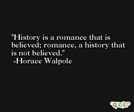 History is a romance that is believed; romance, a history that is not believed. -Horace Walpole