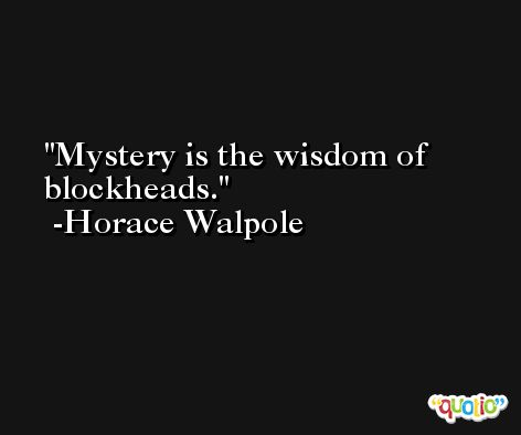 Mystery is the wisdom of blockheads. -Horace Walpole