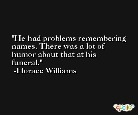 He had problems remembering names. There was a lot of humor about that at his funeral. -Horace Williams