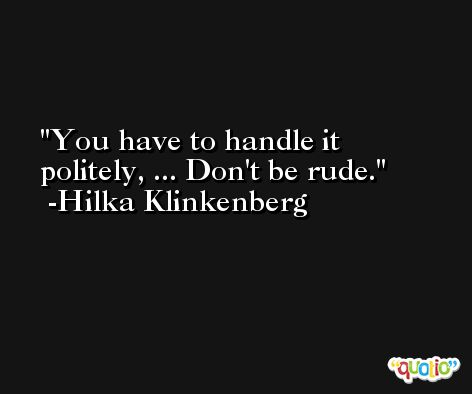 You have to handle it politely, ... Don't be rude. -Hilka Klinkenberg