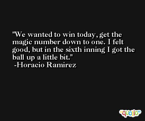 We wanted to win today, get the magic number down to one. I felt good, but in the sixth inning I got the ball up a little bit. -Horacio Ramirez