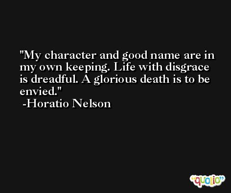 My character and good name are in my own keeping. Life with disgrace is dreadful. A glorious death is to be envied. -Horatio Nelson