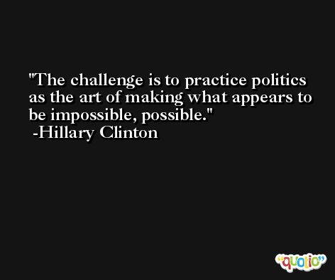The challenge is to practice politics as the art of making what appears to be impossible, possible. -Hillary Clinton