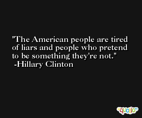 The American people are tired of liars and people who pretend to be something they're not. -Hillary Clinton