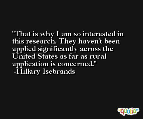 That is why I am so interested in this research. They haven't been applied significantly across the United States as far as rural application is concerned. -Hillary Isebrands