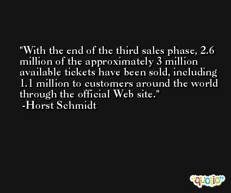 With the end of the third sales phase, 2.6 million of the approximately 3 million available tickets have been sold, including 1.1 million to customers around the world through the official Web site. -Horst Schmidt