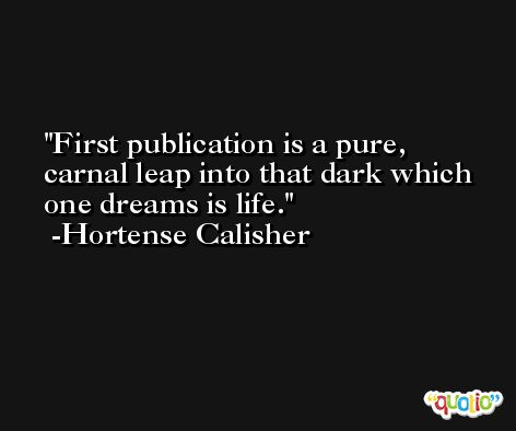 First publication is a pure, carnal leap into that dark which one dreams is life. -Hortense Calisher
