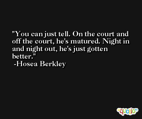 You can just tell. On the court and off the court, he's matured. Night in and night out, he's just gotten better. -Hosea Berkley
