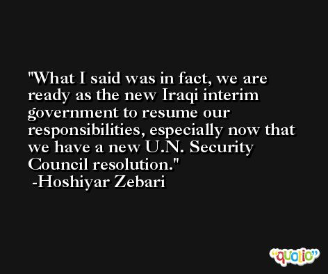 What I said was in fact, we are ready as the new Iraqi interim government to resume our responsibilities, especially now that we have a new U.N. Security Council resolution. -Hoshiyar Zebari