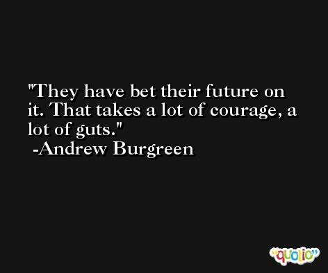 They have bet their future on it. That takes a lot of courage, a lot of guts. -Andrew Burgreen