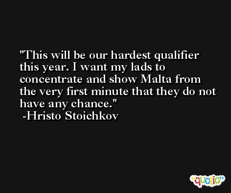 This will be our hardest qualifier this year. I want my lads to concentrate and show Malta from the very first minute that they do not have any chance. -Hristo Stoichkov