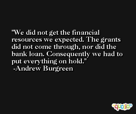 We did not get the financial resources we expected. The grants did not come through, nor did the bank loan. Consequently we had to put everything on hold. -Andrew Burgreen