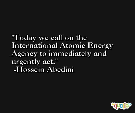 Today we call on the International Atomic Energy Agency to immediately and urgently act. -Hossein Abedini