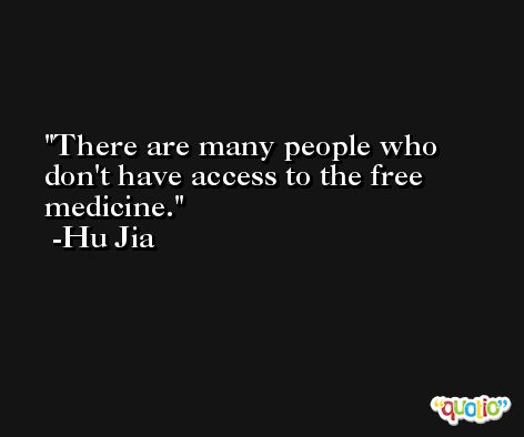 There are many people who don't have access to the free medicine. -Hu Jia
