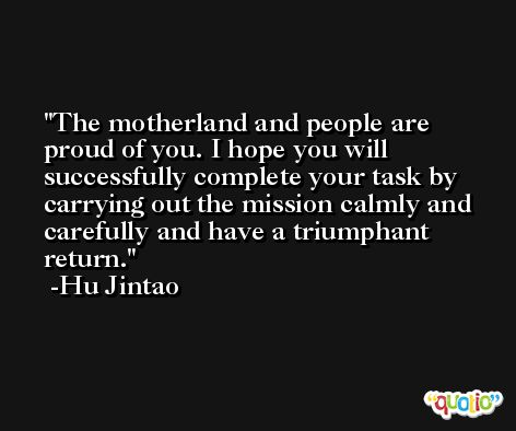 The motherland and people are proud of you. I hope you will successfully complete your task by carrying out the mission calmly and carefully and have a triumphant return. -Hu Jintao