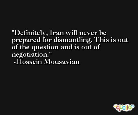 Definitely, Iran will never be prepared for dismantling. This is out of the question and is out of negotiation. -Hossein Mousavian