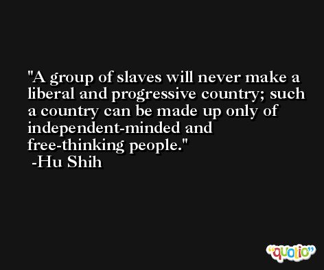 A group of slaves will never make a liberal and progressive country; such a country can be made up only of independent-minded and free-thinking people. -Hu Shih