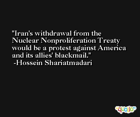 Iran's withdrawal from the Nuclear Nonproliferation Treaty would be a protest against America and its allies' blackmail. -Hossein Shariatmadari