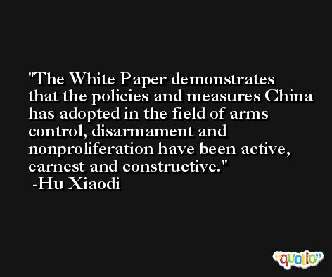 The White Paper demonstrates that the policies and measures China has adopted in the field of arms control, disarmament and nonproliferation have been active, earnest and constructive. -Hu Xiaodi