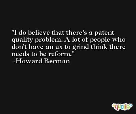 I do believe that there's a patent quality problem. A lot of people who don't have an ax to grind think there needs to be reform. -Howard Berman