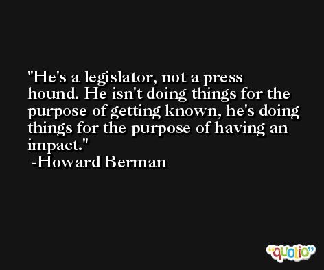 He's a legislator, not a press hound. He isn't doing things for the purpose of getting known, he's doing things for the purpose of having an impact. -Howard Berman