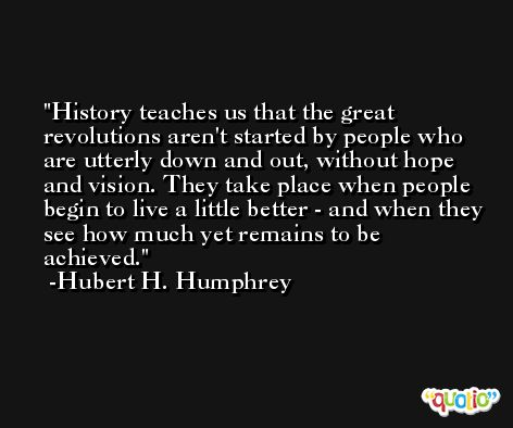 History teaches us that the great revolutions aren't started by people who are utterly down and out, without hope and vision. They take place when people begin to live a little better - and when they see how much yet remains to be achieved. -Hubert H. Humphrey