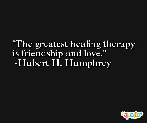 The greatest healing therapy is friendship and love. -Hubert H. Humphrey
