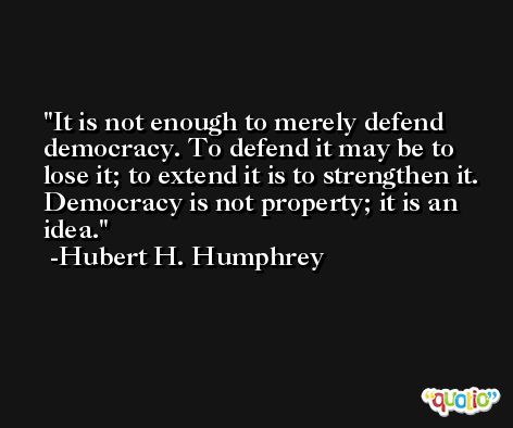 It is not enough to merely defend democracy. To defend it may be to lose it; to extend it is to strengthen it. Democracy is not property; it is an idea. -Hubert H. Humphrey
