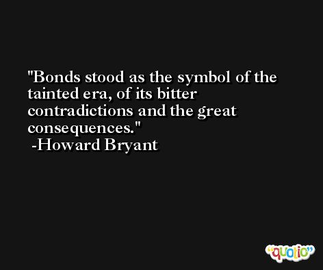 Bonds stood as the symbol of the tainted era, of its bitter contradictions and the great consequences. -Howard Bryant