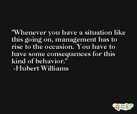 Whenever you have a situation like this going on, management has to rise to the occasion. You have to have some consequences for this kind of behavior. -Hubert Williams