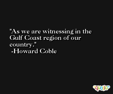 As we are witnessing in the Gulf Coast region of our country. -Howard Coble