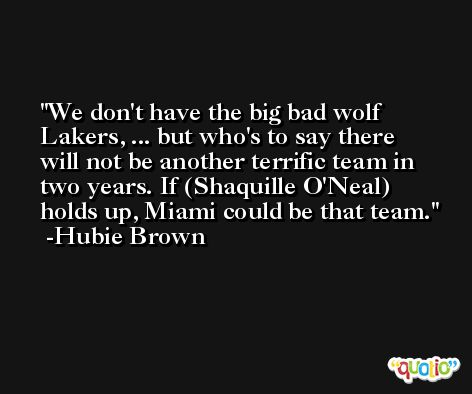We don't have the big bad wolf Lakers, ... but who's to say there will not be another terrific team in two years. If (Shaquille O'Neal) holds up, Miami could be that team. -Hubie Brown
