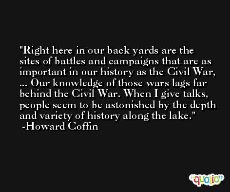 Right here in our back yards are the sites of battles and campaigns that are as important in our history as the Civil War, ... Our knowledge of those wars lags far behind the Civil War. When I give talks, people seem to be astonished by the depth and variety of history along the lake. -Howard Coffin