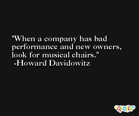 When a company has bad performance and new owners, look for musical chairs. -Howard Davidowitz