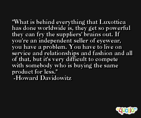 What is behind everything that Luxottica has done worldwide is, they get so powerful they can fry the suppliers' brains out. If you're an independent seller of eyewear, you have a problem. You have to live on service and relationships and fashion and all of that, but it's very difficult to compete with somebody who is buying the same product for less. -Howard Davidowitz