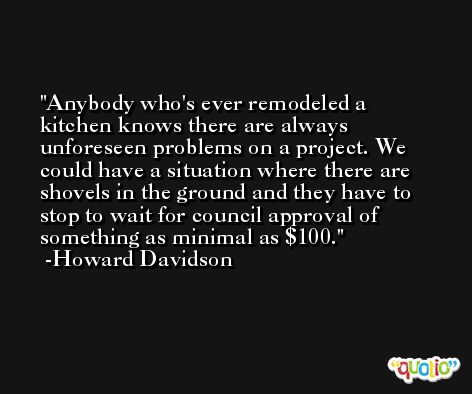 Anybody who's ever remodeled a kitchen knows there are always unforeseen problems on a project. We could have a situation where there are shovels in the ground and they have to stop to wait for council approval of something as minimal as $100. -Howard Davidson