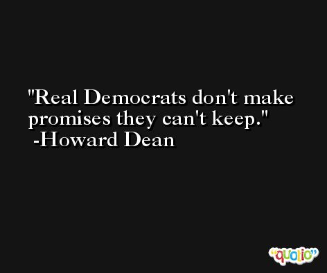 Real Democrats don't make promises they can't keep. -Howard Dean