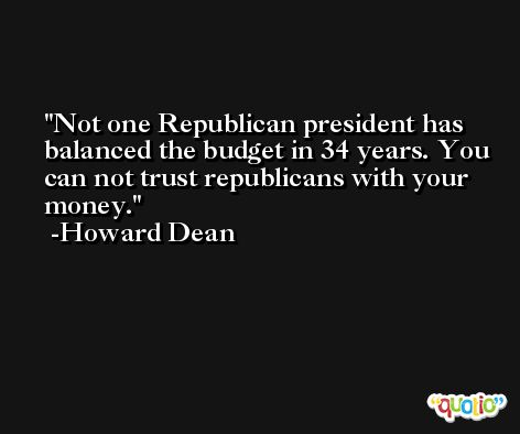 Not one Republican president has balanced the budget in 34 years. You can not trust republicans with your money. -Howard Dean
