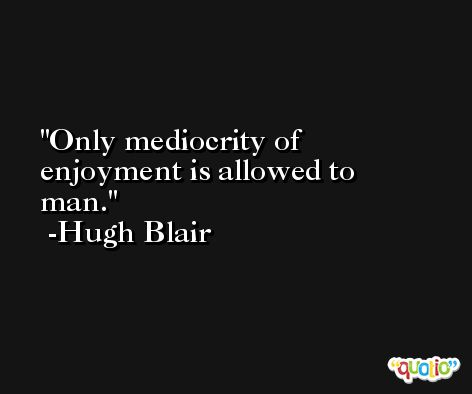 Only mediocrity of enjoyment is allowed to man. -Hugh Blair