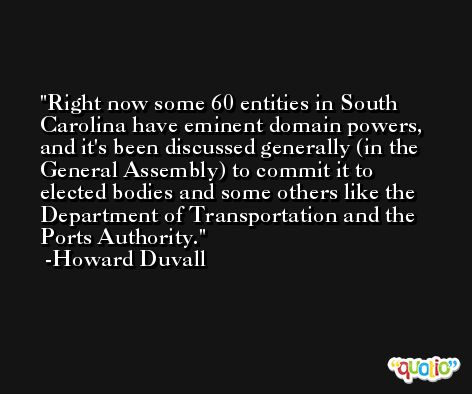 Right now some 60 entities in South Carolina have eminent domain powers, and it's been discussed generally (in the General Assembly) to commit it to elected bodies and some others like the Department of Transportation and the Ports Authority. -Howard Duvall